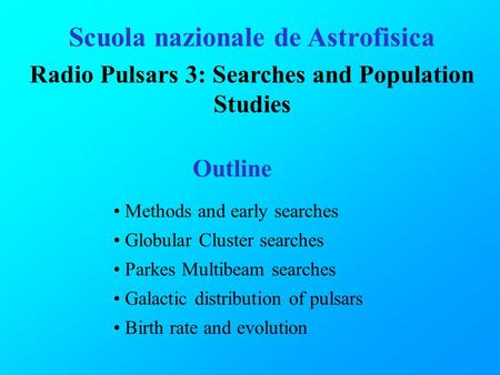 Scuola nazionale de Astrofisica Radio Pulsars 3: Searches and Population Studies Outline Methods and early searches Globular Cluster searches Parkes Multibeam.