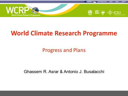 World Climate Research Programme Progress and Plans Ghassem R. Asrar & Antonio J. Busalacchi.