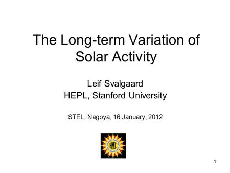 1 The Long-term Variation of Solar Activity Leif Svalgaard HEPL, Stanford University STEL, Nagoya, 16 January, 2012.