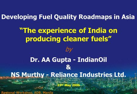 "1 ""The experience of India on producing cleaner fuels"" by Dr. AA Gupta - IndianOil & NS Murthy - Reliance Industries Ltd. 23 rd May 2006 Regional Workshop,"