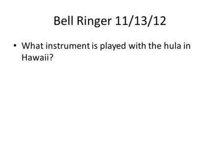 Bell Ringer 11/13/12 What instrument is played with the hula in Hawaii?