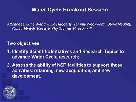 Water Cycle Breakout Session Attendees: June Wang, Julie Haggerty, Tammy Weckwerth, Steve Nesbitt, Carlos Welsh, Vivek, Kathy Sharpe, Brad Small Two objectives: