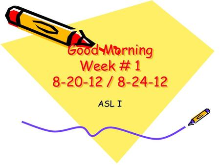 Good Morning Week # 1 8-20-12 / 8-24-12 ASL I. Monday8-20-12 Good Morning! Welcome to American Sign Language Class! Please take your seat-you will find.