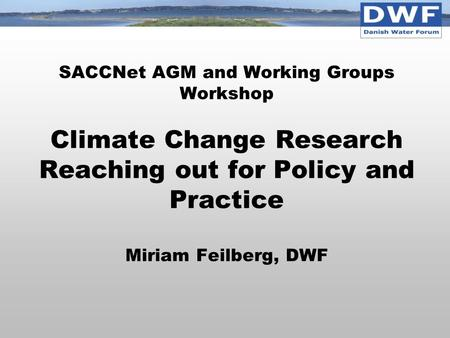 SACCNet AGM and Working Groups Workshop Climate Change Research Reaching out for Policy and Practice Miriam Feilberg, DWF.