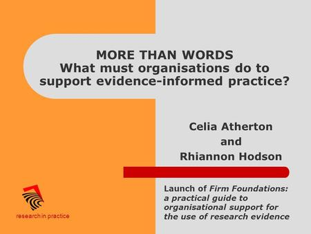 Research in practice MORE THAN WORDS What must organisations do to support evidence-informed practice? Celia Atherton and Rhiannon Hodson Launch of Firm.