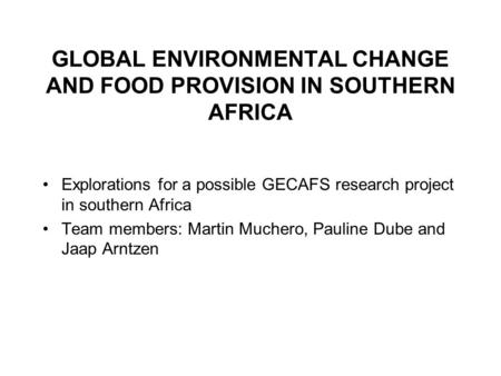 GLOBAL ENVIRONMENTAL CHANGE AND FOOD PROVISION IN SOUTHERN AFRICA Explorations for a possible GECAFS research project in southern Africa Team members:
