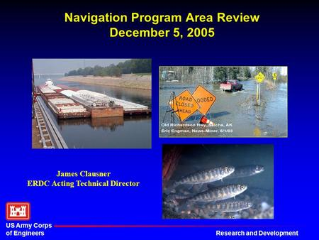 Research and Development US Army Corps of Engineers Navigation Program Area Review December 5, 2005 James Clausner ERDC Acting Technical Director.