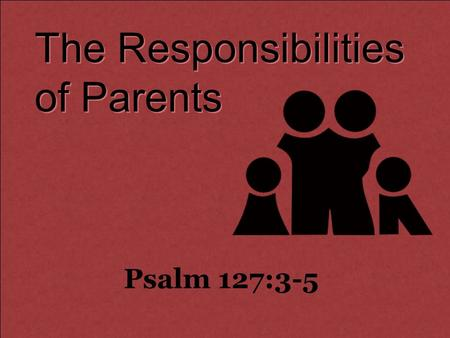 The Responsibilities of Parents Psalm 127:3-5. Behold, children are a heritage from the LORD, The fruit of the womb is a reward. 4 Like arrows in the.