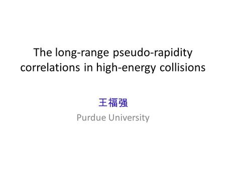 The long-range pseudo-rapidity correlations in high-energy collisions 王福强 Purdue University.