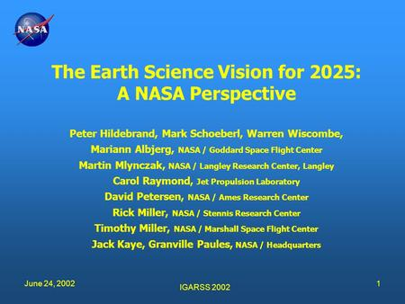 IGARSS 2002 June 24, 20021 The Earth Science Vision for 2025: A NASA Perspective Peter Hildebrand, Mark Schoeberl, Warren Wiscombe, Mariann Albjerg, NASA.