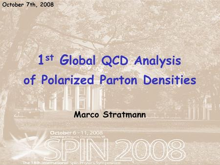 1 st G lobal QCD Analysis of Polarized Parton Densities Marco Stratmann October 7th, 2008.
