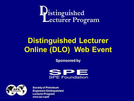 Distinguished Lecturer Online (DLO) Web Event Sponsored by Society of Petroleum Engineers Distinguished Lecturer Program www.spe.org/dl.