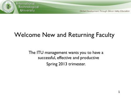 1 Welcome New and Returning Faculty The ITU management wants you to have a successful, effective and productive Spring 2013 trimester.