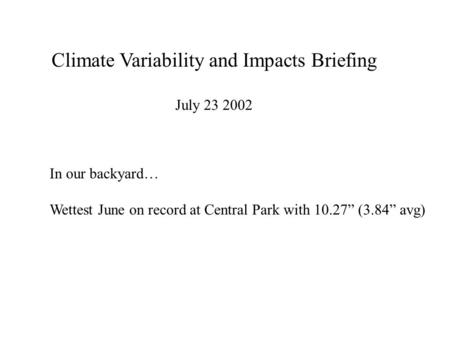 "Climate Variability and Impacts Briefing July 23 2002 In our backyard… Wettest June on record at Central Park with 10.27"" (3.84"" avg)"
