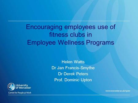 Encouraging employees use of fitness clubs in Employee Wellness Programs Helen Watts Dr Jan Francis-Smythe Dr Derek Peters Prof. Dominic Upton.