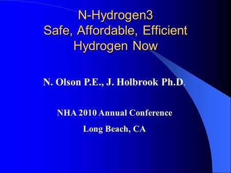 N-Hydrogen3 Safe, Affordable, Efficient Hydrogen Now N. Olson P.E., J. Holbrook Ph.D. NHA 2010 Annual Conference Long Beach, CA.