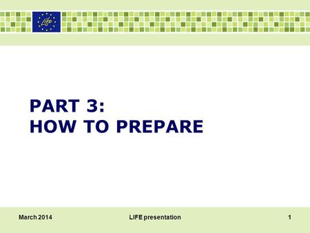 PART 3: HOW TO PREPARE March 2014LIFE presentation1.