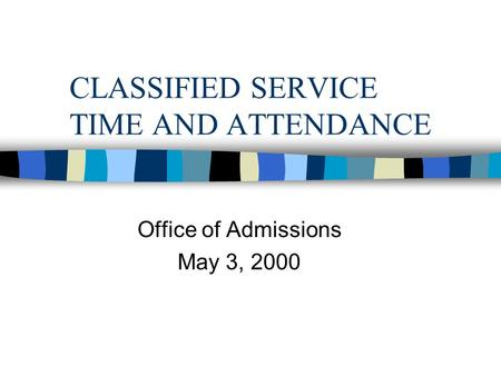 CLASSIFIED SERVICE TIME AND ATTENDANCE Office of Admissions May 3, 2000.
