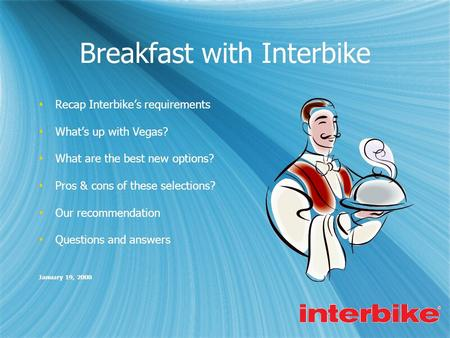 Breakfast with Interbike  Recap Interbike's requirements  What's up with Vegas?  What are the best new options?  Pros & cons of these selections? 