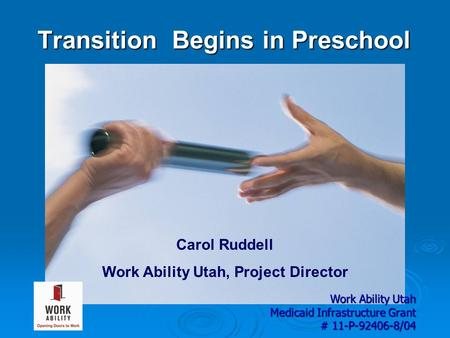 Transition Begins in Preschool Carol Ruddell Work Ability Utah, Project Director Work Ability Utah Medicaid Infrastructure Grant # 11-P-92406-8/04.