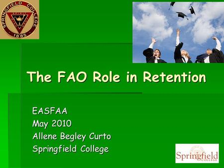 The FAO Role in Retention EASFAA May 2010 Allene Begley Curto Springfield College.