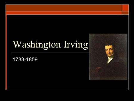Washington Irving 1783-1859. Beginnings…  Named after the 1 st American president  Born into a wealthy family  Began studying law at 16, but was more.