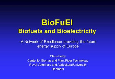 BioFuEl Biofuels and Bioelectricity -A Network of Excellence providing the future energy supply of Europe Claus Felby Center for Biomas and Plant Fiber.