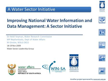 Another project sponsored by www.wrc.org.za Improving National Water Information and Data Management: A Sector Initiative Dr Heidi Snyman, Water Research.