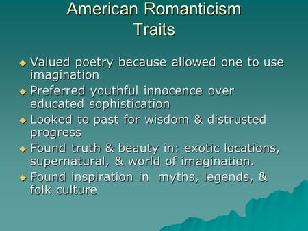American Romanticism Traits  Valued poetry because allowed one to use imagination  Preferred youthful innocence over educated sophistication  Looked.