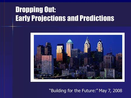 "Dropping Out: Early Projections and Predictions ""Building for the Future:"" May 7, 2008."