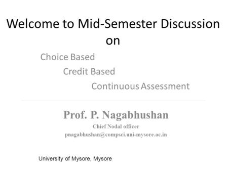 Welcome to Mid-Semester Discussion on Choice Based Credit Based Continuous Assessment University of Mysore, Mysore Prof. P. Nagabhushan Chief Nodal officer.