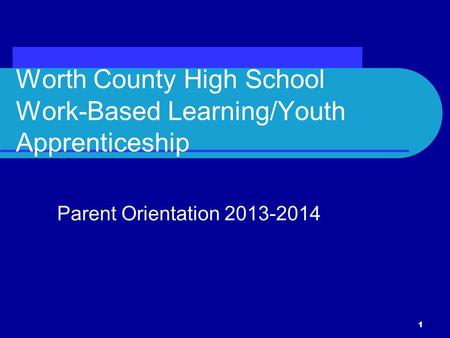Worth County High School Work-Based Learning/Youth Apprenticeship Parent Orientation 2013-2014 1.
