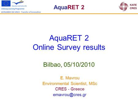 AquaRET 2 LEONARDO DA VINCI - Transfer of Innovation AquaRET 2 Online Survey results Bilbao, 05/10/2010 E. Mavrou Environmental Scientist, MSc CRES - Greece.