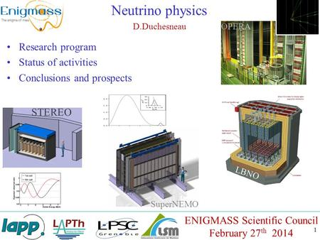 1 Neutrino physics D.Duchesneau ENIGMASS Scientific Council February 27 th 2014 Research program Status of activities Conclusions and prospects STEREO.