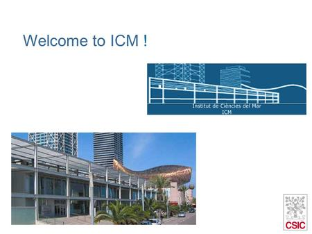 Welcome to ICM !. 4 departments Marine Biology and Oceanography Marine Geology Physical Oceanography Renewable Marine Resources 84 members 44 members.