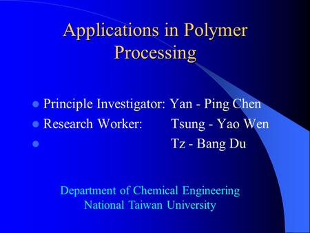 Applications in Polymer Processing Principle Investigator: Yan - Ping Chen Research Worker: Tsung - Yao Wen Tz - Bang Du Department of Chemical Engineering.