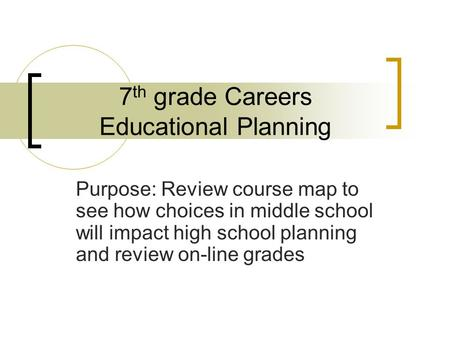 7 th grade Careers Educational Planning Purpose: Review course map to see how choices in middle school will impact high school planning and review on-line.