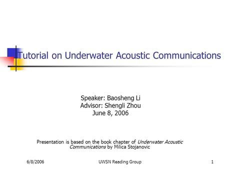 6/8/2006UWSN Reading Group1 Tutorial on Underwater Acoustic Communications Speaker: Baosheng Li Advisor: Shengli Zhou June 8, 2006 Presentation is based.