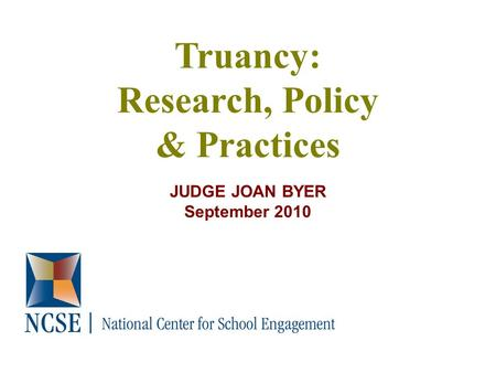 Truancy: Research, Policy & Practices JUDGE JOAN BYER September 2010.