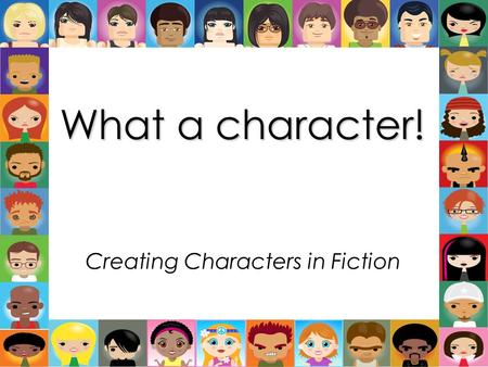 What a character! Creating Characters in Fiction.
