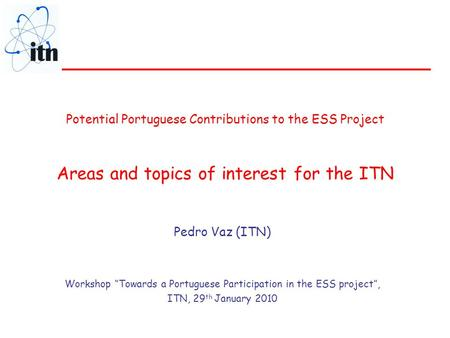 "Potential Portuguese Contributions to the ESS Project Areas and topics of interest for the ITN Pedro Vaz (ITN) Workshop ""Towards a Portuguese Participation."