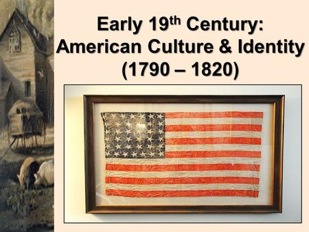 Early 19 th Century: American Culture & Identity (1790 – 1820)