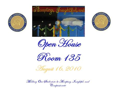 Open House Room 135 August 16, 2010 Molding Our Students to be Accepting, Insightful, and Compassionate.