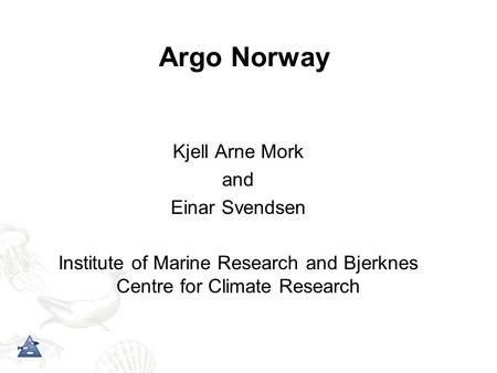 Argo Norway Kjell Arne Mork and Einar Svendsen Institute of Marine Research and Bjerknes Centre for Climate Research.