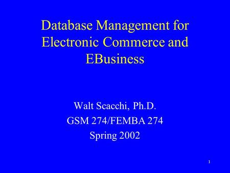 1 Database Management for Electronic Commerce and EBusiness Walt Scacchi, Ph.D. GSM 274/FEMBA 274 Spring 2002.