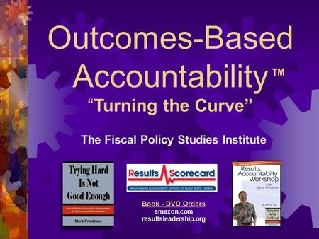 "Outcomes-Based Accountability ""Turning the Curve"" The Fiscal Policy Studies Institute Websites raguide.org resultsaccountability.com Book - DVD Orders."