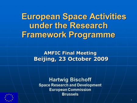 1 European Space Activities under the Research Framework Programme AMFIC Final Meeting Beijing, 23 October 2009 Hartwig Bischoff Space Research and Development.