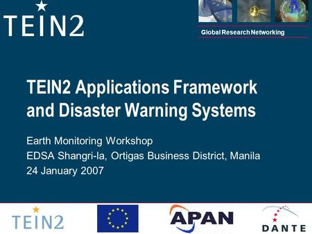 Global Research Networking TEIN2 Applications Framework and Disaster Warning Systems Earth Monitoring Workshop EDSA Shangri-la, Ortigas Business District,