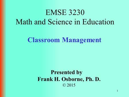 Classroom Management Presented by Frank H. Osborne, Ph. D. © 2015 EMSE 3230 Math and Science in Education 1.