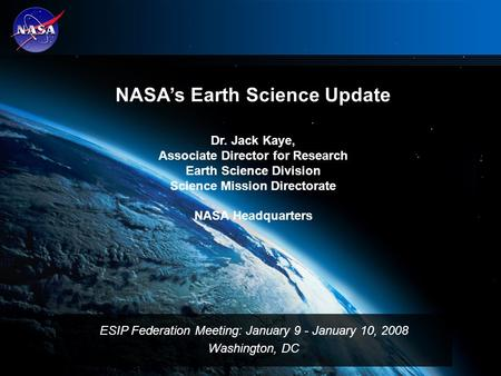 1 NASA's Earth Science Update Dr. Jack Kaye, Associate Director for Research Earth Science Division Science Mission Directorate NASA Headquarters ESIP.